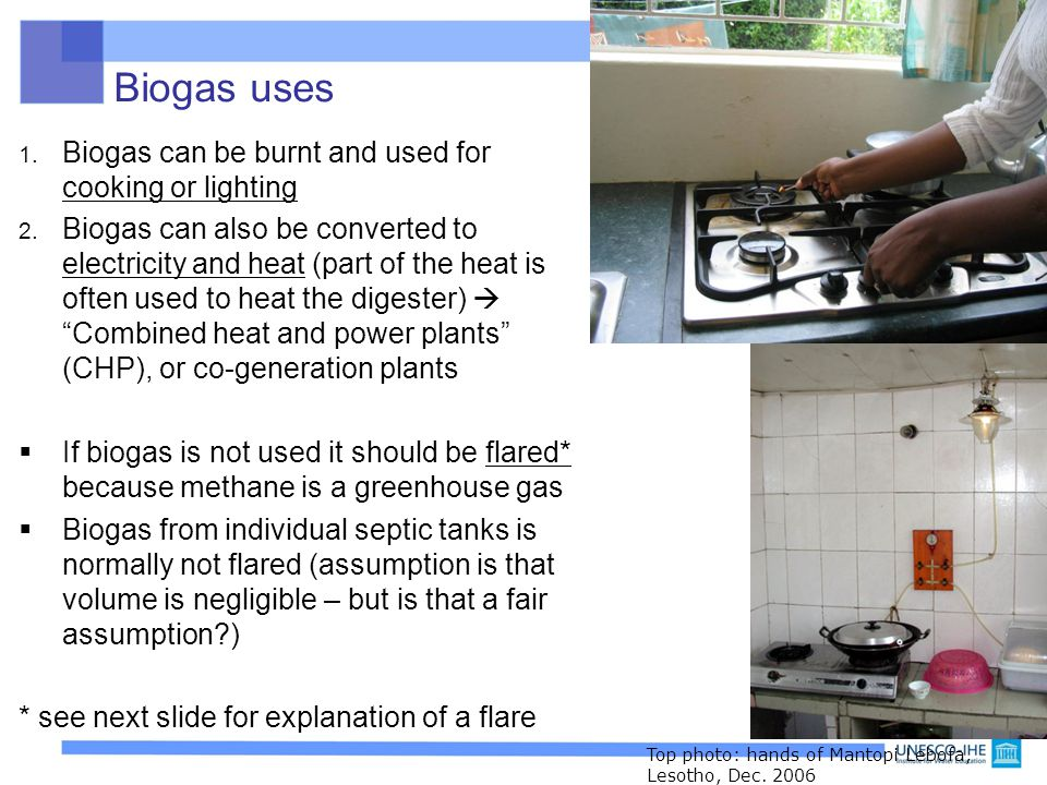 Biogas uses 1. Biogas can be burnt and used for cooking or lighting 2. Biogas can also be converted to electricity and heat (part of the heat is often