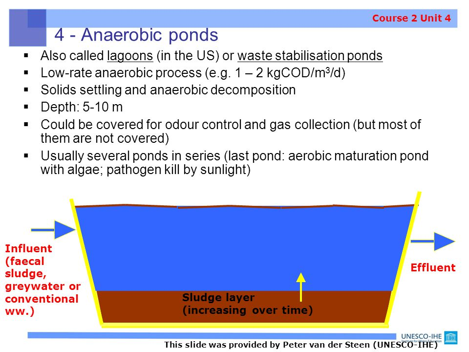 4 - Anaerobic ponds  Also called lagoons (in the US) or waste stabilisation ponds  Low-rate anaerobic process (e.g. 1 – 2 kgCOD/m 3 /d)  Solids set