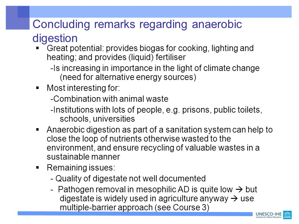 Concluding remarks regarding anaerobic digestion  Great potential: provides biogas for cooking, lighting and heating; and provides (liquid) fertilise