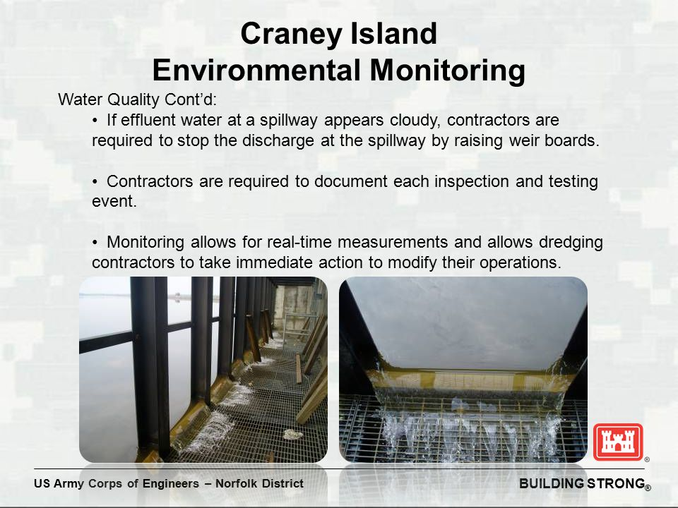 BUILDING STRONG ® US Army Corps of Engineers – Norfolk District Craney Island Environmental Monitoring Water Quality Cont'd: If effluent water at a spillway appears cloudy, contractors are required to stop the discharge at the spillway by raising weir boards.