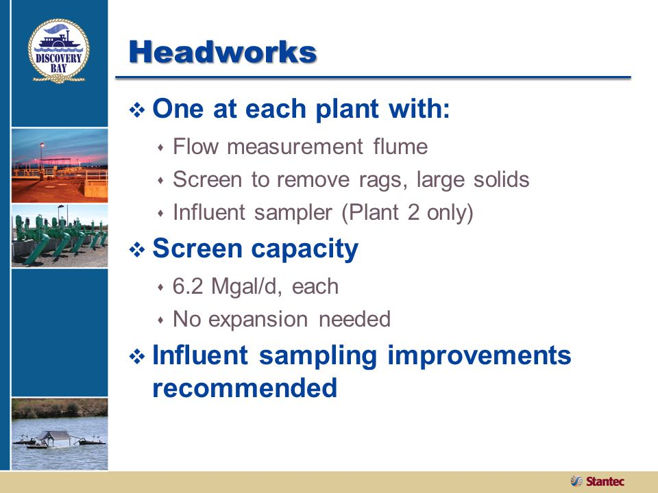 Headworks  One at each plant with:  Flow measurement flume  Screen to remove rags, large solids  Influent sampler (Plant 2 only)  Screen capacity  6.2 Mgal/d, each  No expansion needed  Influent sampling improvements recommended