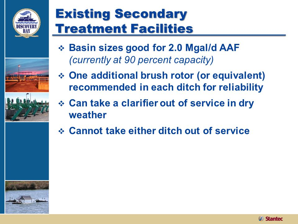 Existing Secondary Treatment Facilities  Basin sizes good for 2.0 Mgal/d AAF (currently at 90 percent capacity)  One additional brush rotor (or equivalent) recommended in each ditch for reliability  Can take a clarifier out of service in dry weather  Cannot take either ditch out of service