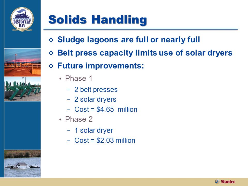 Solids Handling  Sludge lagoons are full or nearly full  Belt press capacity limits use of solar dryers  Future improvements:  Phase 1 - 2 belt presses - 2 solar dryers - Cost = $4.65 million  Phase 2 - 1 solar dryer - Cost = $2.03 million