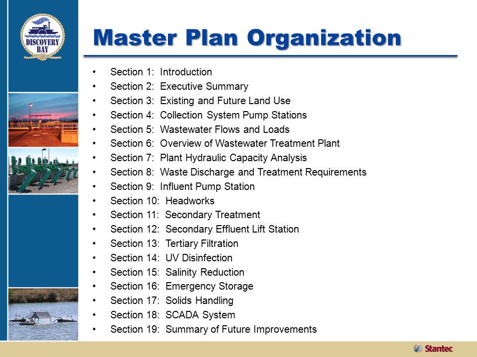Master Plan Organization Section 1: Introduction Section 2: Executive Summary Section 3: Existing and Future Land Use Section 4: Collection System Pump Stations Section 5: Wastewater Flows and Loads Section 6: Overview of Wastewater Treatment Plant Section 7: Plant Hydraulic Capacity Analysis Section 8: Waste Discharge and Treatment Requirements Section 9: Influent Pump Station Section 10: Headworks Section 11: Secondary Treatment Section 12: Secondary Effluent Lift Station Section 13: Tertiary Filtration Section 14: UV Disinfection Section 15: Salinity Reduction Section 16: Emergency Storage Section 17: Solids Handling Section 18: SCADA System Section 19: Summary of Future Improvements
