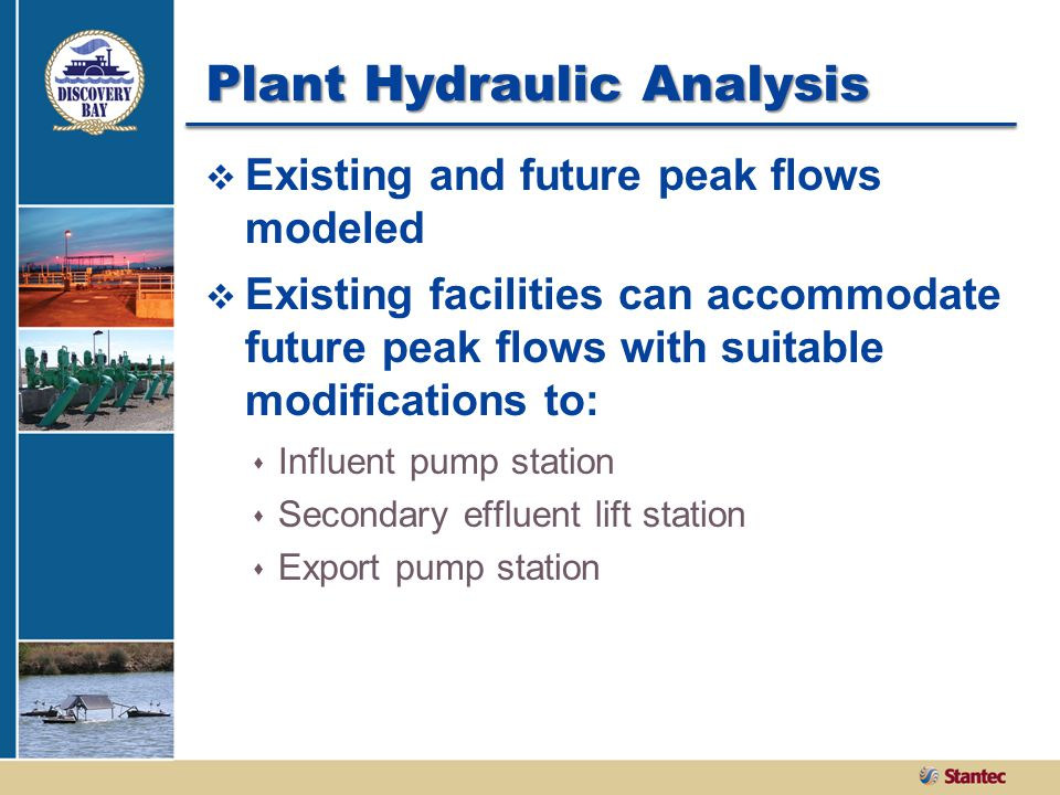 Plant Hydraulic Analysis  Existing and future peak flows modeled  Existing facilities can accommodate future peak flows with suitable modifications to:  Influent pump station  Secondary effluent lift station  Export pump station