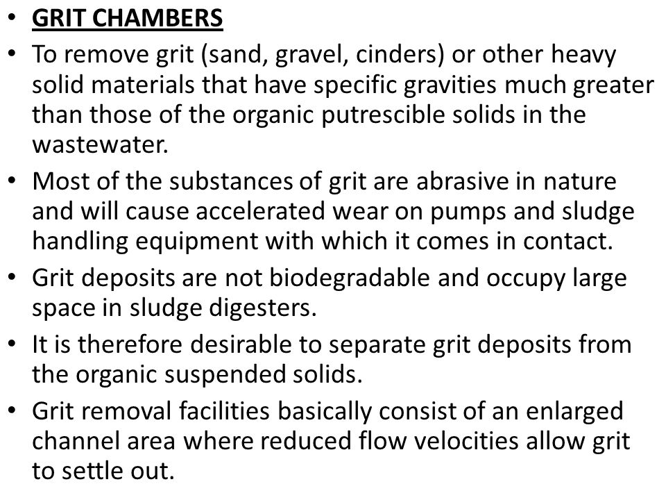 GRIT CHAMBERS To remove grit (sand, gravel, cinders) or other heavy solid materials that have specific gravities much greater than those of the organi
