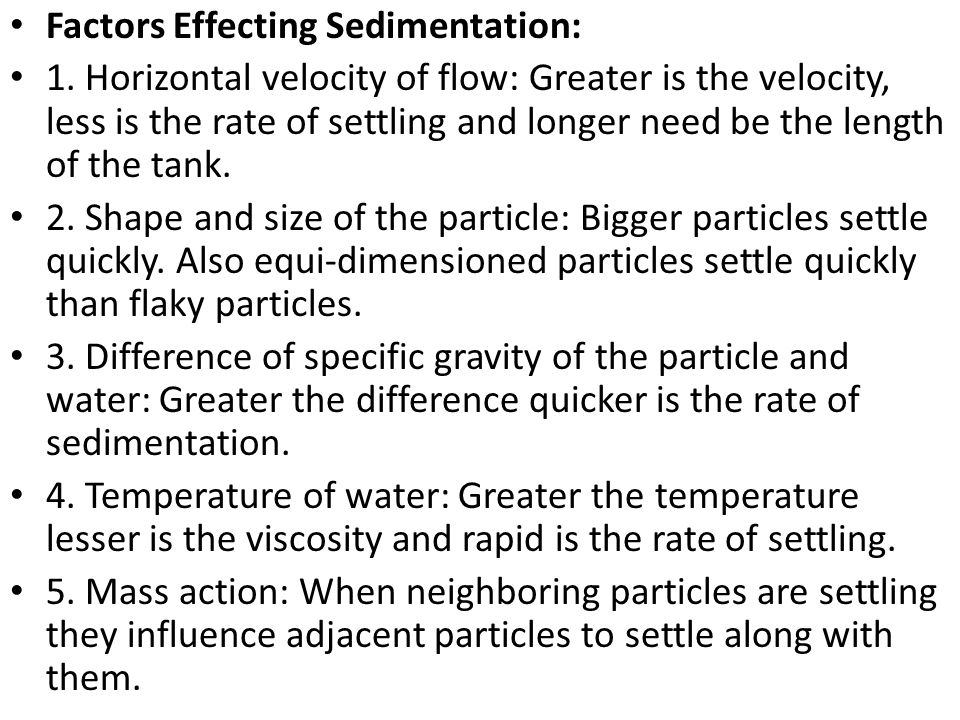 Factors Effecting Sedimentation: 1. Horizontal velocity of flow: Greater is the velocity, less is the rate of settling and longer need be the length o
