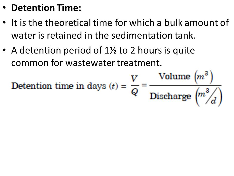 Detention Time: It is the theoretical time for which a bulk amount of water is retained in the sedimentation tank. A detention period of 1½ to 2 hours