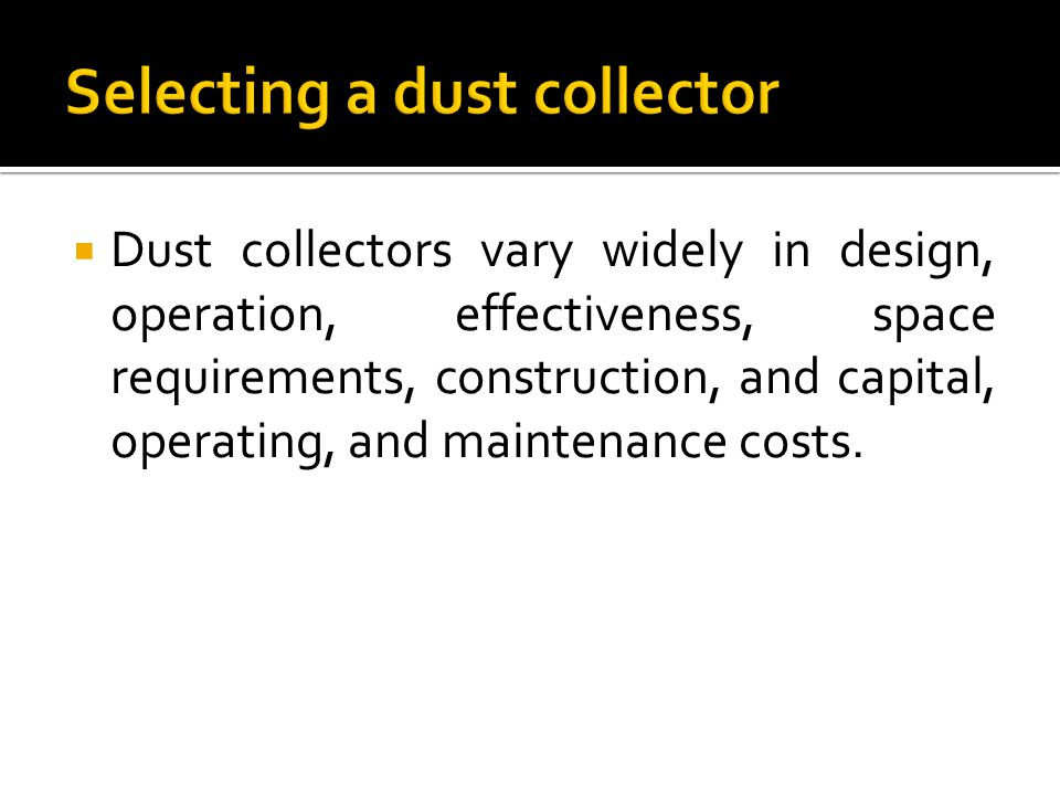  Dust collectors vary widely in design, operation, effectiveness, space requirements, construction, and capital, operating, and maintenance costs.