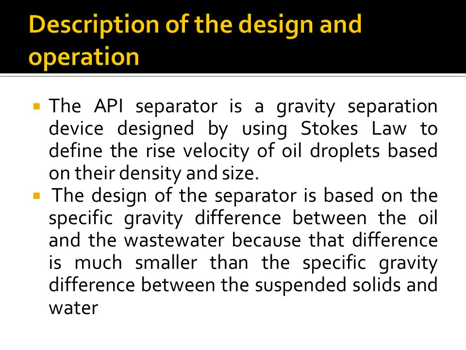  The API separator is a gravity separation device designed by using Stokes Law to define the rise velocity of oil droplets based on their density and size.