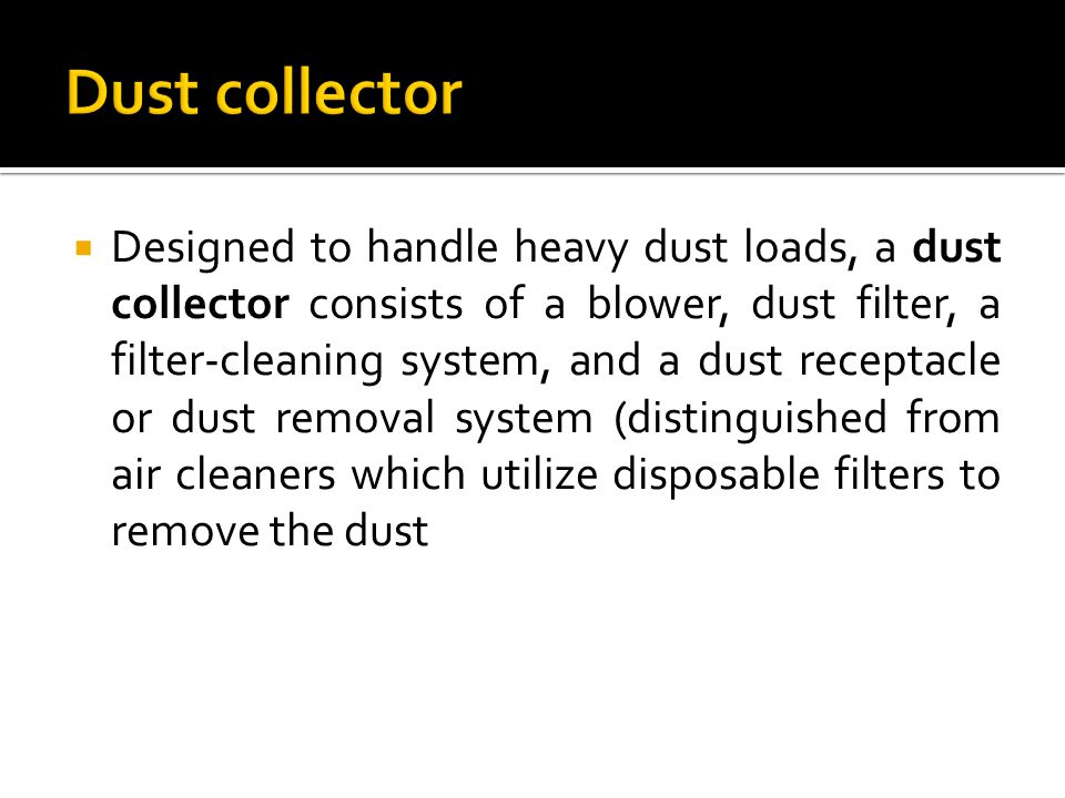  Designed to handle heavy dust loads, a dust collector consists of a blower, dust filter, a filter-cleaning system, and a dust receptacle or dust removal system (distinguished from air cleaners which utilize disposable filters to remove the dust