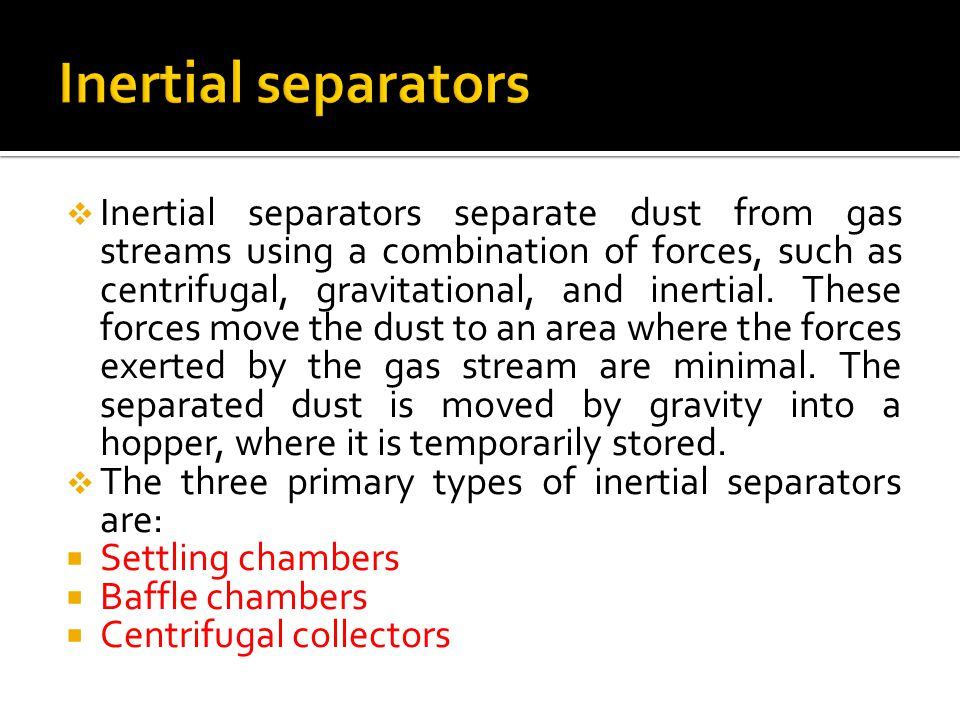  Inertial separators separate dust from gas streams using a combination of forces, such as centrifugal, gravitational, and inertial.