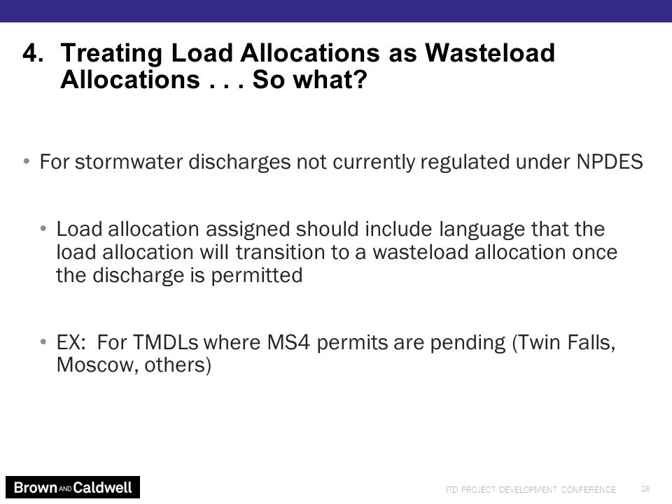 ITD PROJECT DEVELOPMENT CONFERENCE For stormwater discharges not currently regulated under NPDES Load allocation assigned should include language that the load allocation will transition to a wasteload allocation once the discharge is permitted EX: For TMDLs where MS4 permits are pending (Twin Falls, Moscow, others) 4.Treating Load Allocations as Wasteload Allocations...
