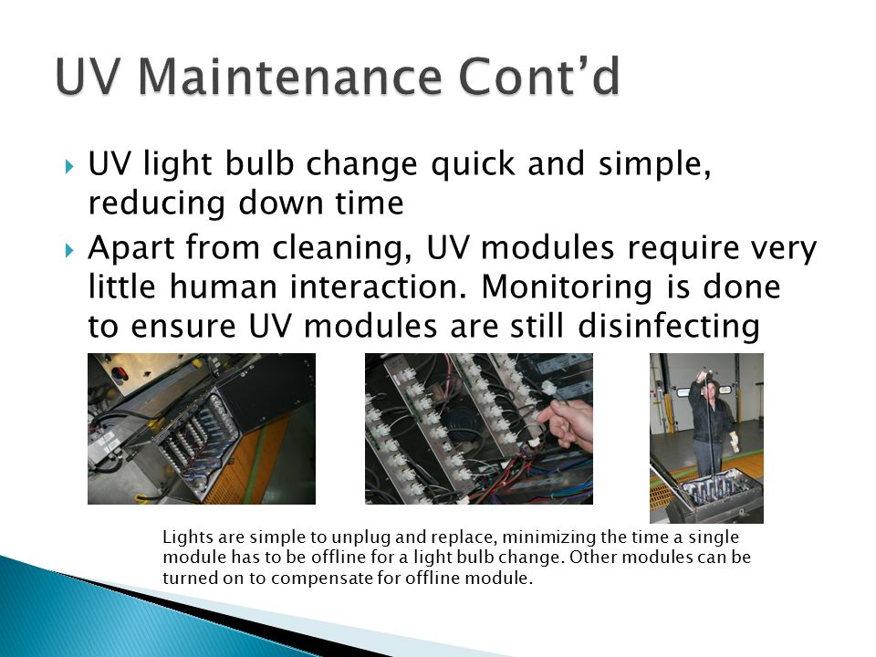  UV light bulb change quick and simple, reducing down time  Apart from cleaning, UV modules require very little human interaction.