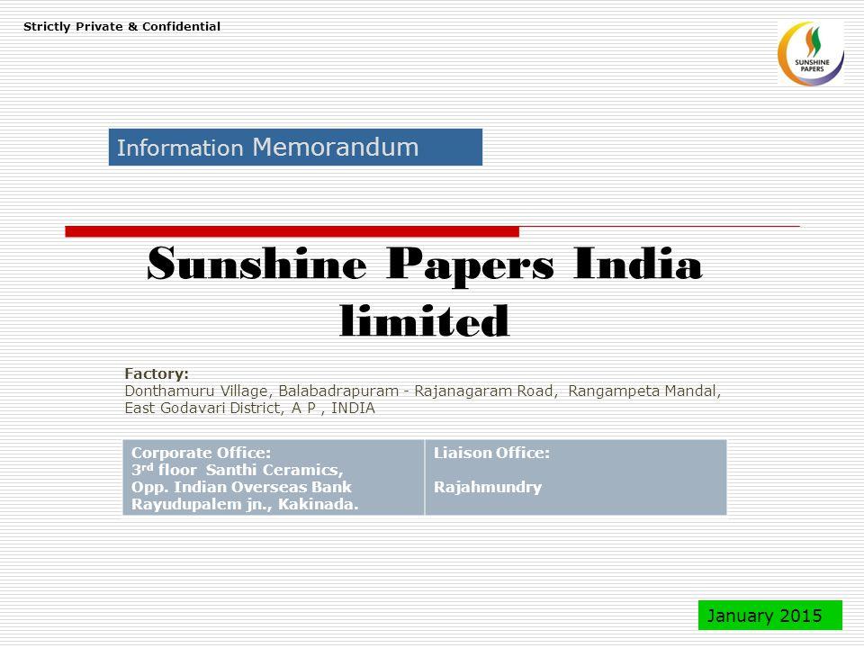 Sunshine Papers India limited Information Memorandum Strictly Private & Confidential January 2015 Factory: Donthamuru Village, Balabadrapuram - Rajanagaram Road, Rangampeta Mandal, East Godavari District, A P, INDIA Corporate Office: 3 rd floor Santhi Ceramics, Opp.