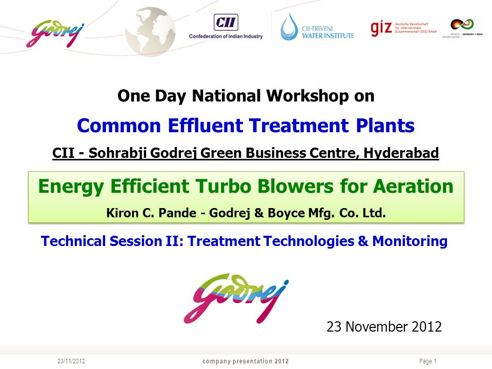 Page 1 company presentation 201223/11/2012 One Day National Workshop on Common Effluent Treatment Plants CII - Sohrabji Godrej Green Business Centre, Hyderabad Technical Session II: Treatment Technologies & Monitoring 23 November 2012 Energy Efficient Turbo Blowers for Aeration Kiron C.