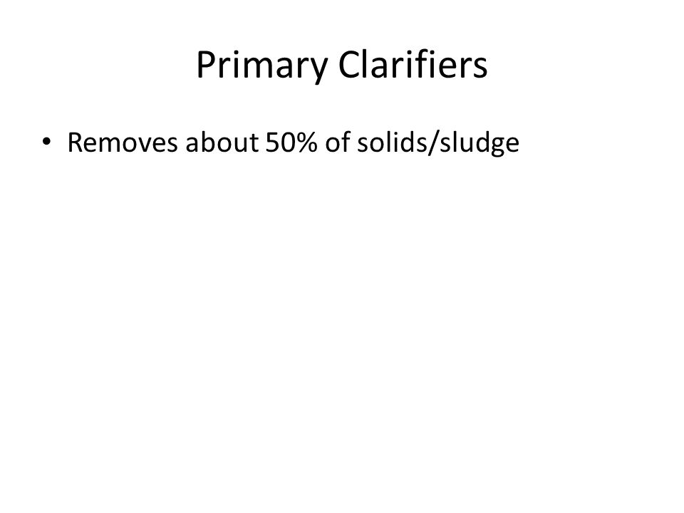 Primary Clarifiers Removes about 50% of solids/sludge