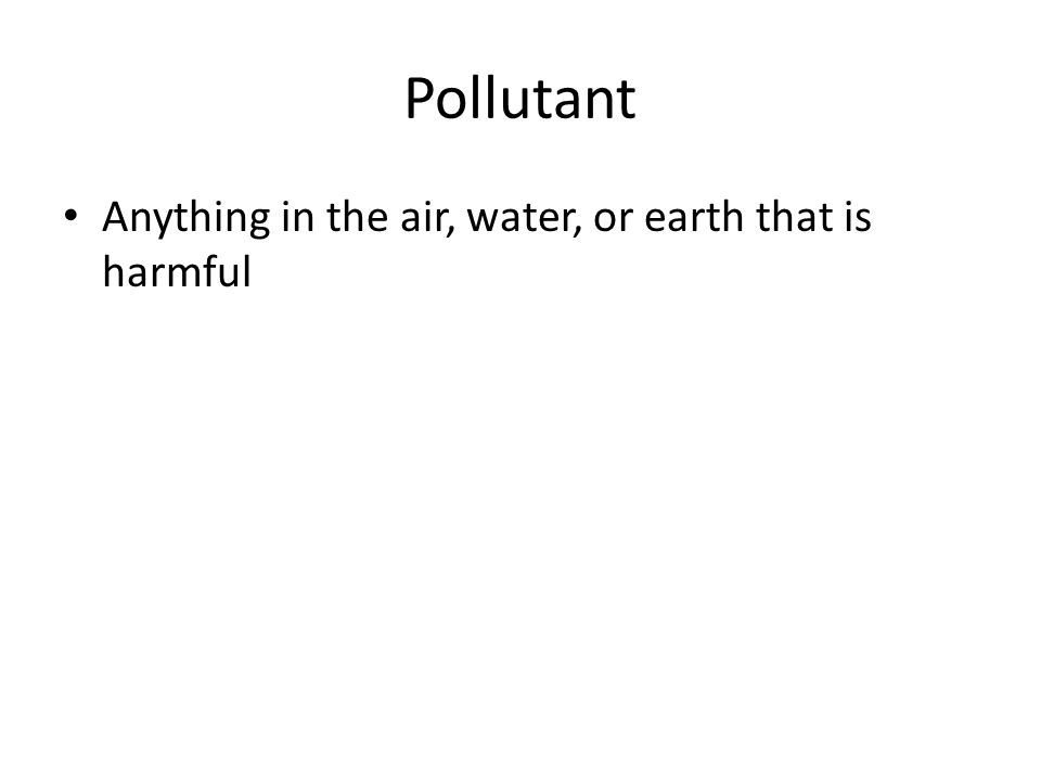 Pollutant Anything in the air, water, or earth that is harmful