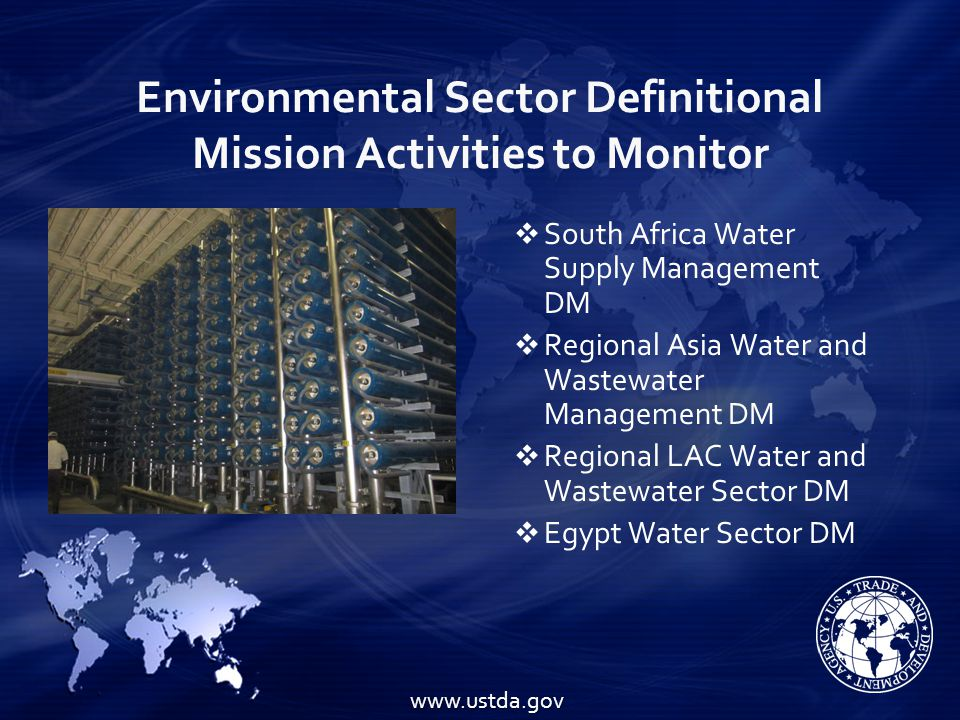 Environmental Sector Definitional Mission Activities to Monitor  South Africa Water Supply Management DM  Regional Asia Water and Wastewater Management DM  Regional LAC Water and Wastewater Sector DM  Egypt Water Sector DM www.ustda.gov