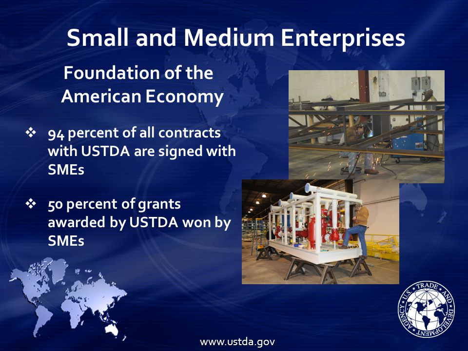 Small and Medium Enterprises Foundation of the American Economy   94 percent of all contracts with USTDA are signed with SMEs   50 percent of grants awarded by USTDA won by SMEs www.ustda.gov