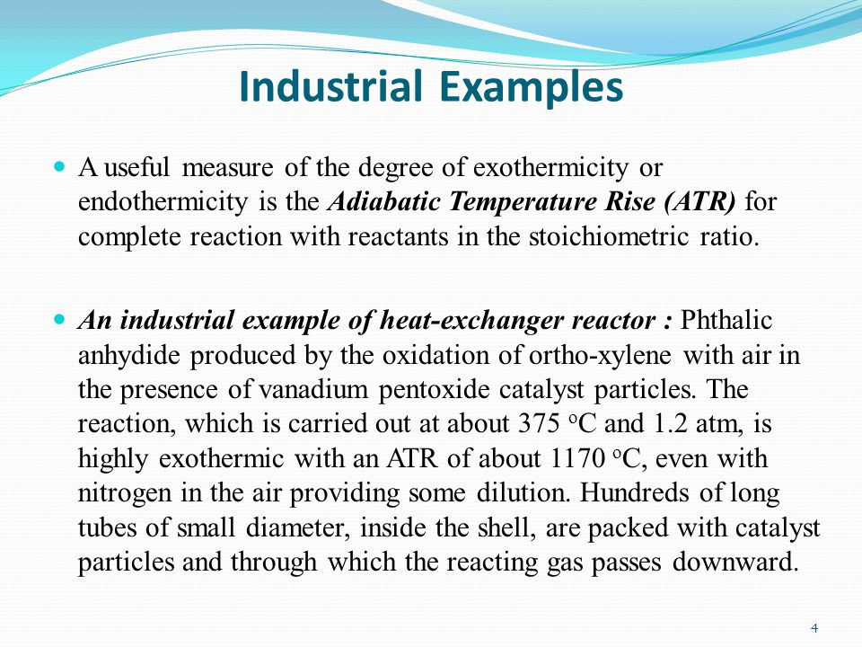 Industrial Examples A useful measure of the degree of exothermicity or endothermicity is the Adiabatic Temperature Rise (ATR) for complete reaction wi
