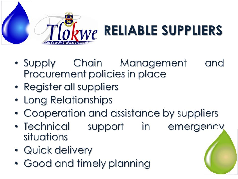 RELIABLE SUPPLIERS Supply Chain Management and Procurement policies in place Supply Chain Management and Procurement policies in place Register all suppliers Register all suppliers Long Relationships Long Relationships Cooperation and assistance by suppliers Cooperation and assistance by suppliers Technical support in emergency situations Technical support in emergency situations Quick delivery Quick delivery Good and timely planning Good and timely planning
