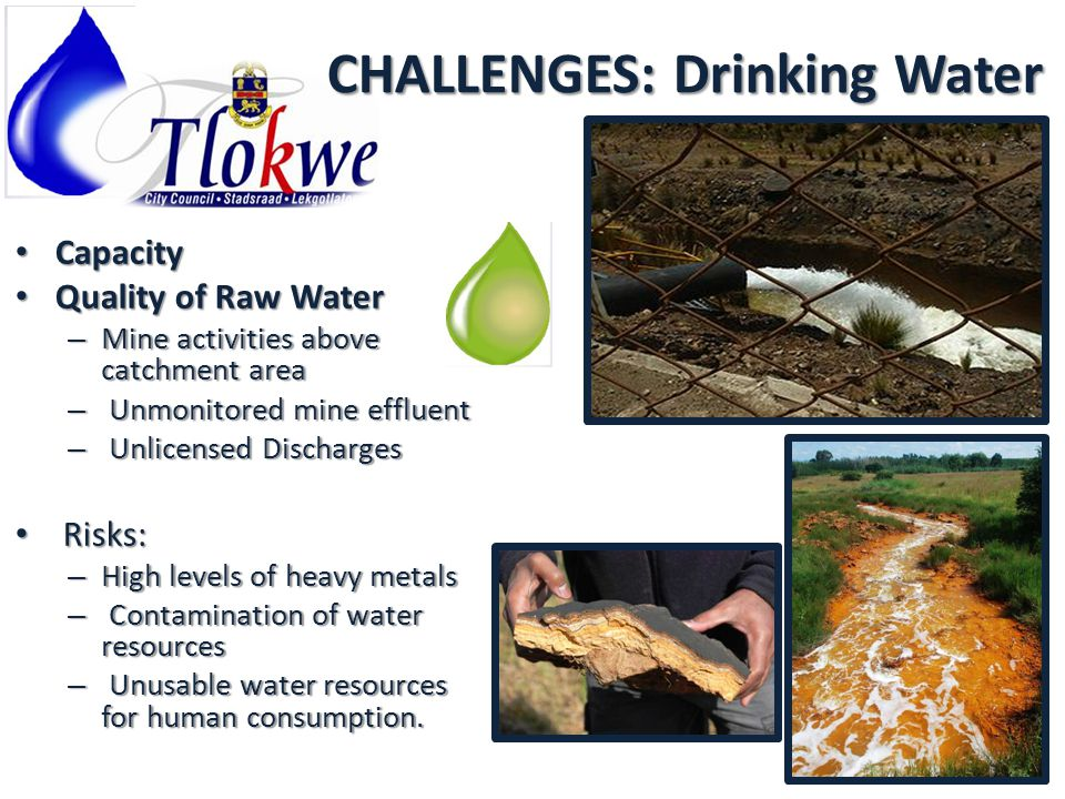 CHALLENGES: Drinking Water Capacity Capacity Quality of Raw Water Quality of Raw Water – Mine activities above catchment area – Unmonitored mine effluent – Unlicensed Discharges Risks: Risks: – High levels of heavy metals – Contamination of water resources – Unusable water resources for human consumption.