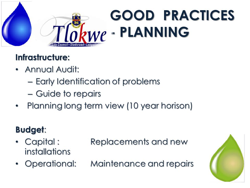 GOOD PRACTICES – PLANNING (cont) Spare capacity: Extensions 10 year lifespan Extensions 10 year lifespan Re-evaluate capacity every 5 year Re-evaluate capacity every 5 year Replacement policy in place Replacement policy in place Asset management: Asset Register Asset Register Current values, replacement value and lifespan Current values, replacement value and lifespan Mechanical and Electrical Audit Mechanical and Electrical Audit – Guide to maintenance and replacements – Shortcomings in operational maintenance Maintenance Plan Maintenance Plan