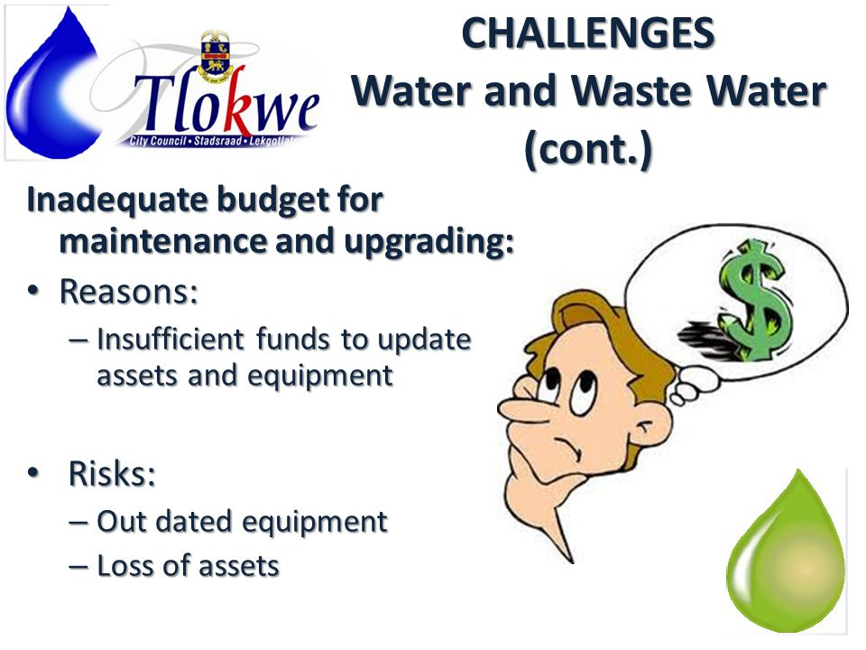 CHALLENGES Water and Waste Water (cont.) Inadequate budget for maintenance and upgrading: Reasons: Reasons: – Insufficient funds to update assets and equipment Risks: Risks: – Out dated equipment – Loss of assets