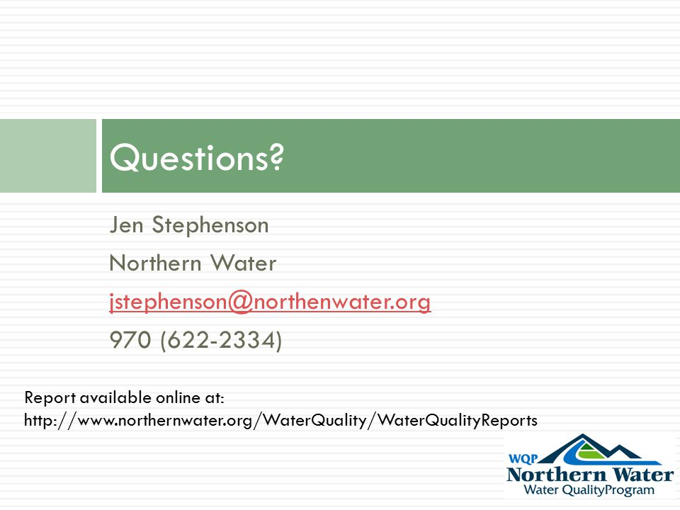 Jen Stephenson Northern Water jstephenson@northenwater.org 970 (622-2334) Questions? Report available online at: http://www.northernwater.org/WaterQua