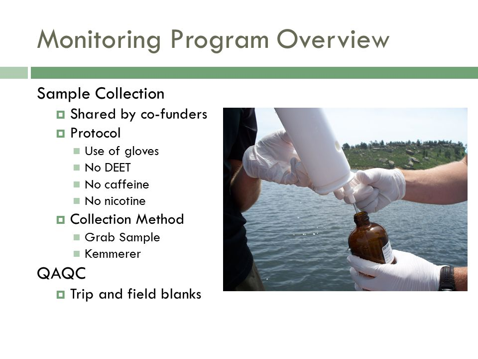 Monitoring Program Overview Sample Collection  Shared by co-funders  Protocol Use of gloves No DEET No caffeine No nicotine  Collection Method Grab Sample Kemmerer QAQC  Trip and field blanks