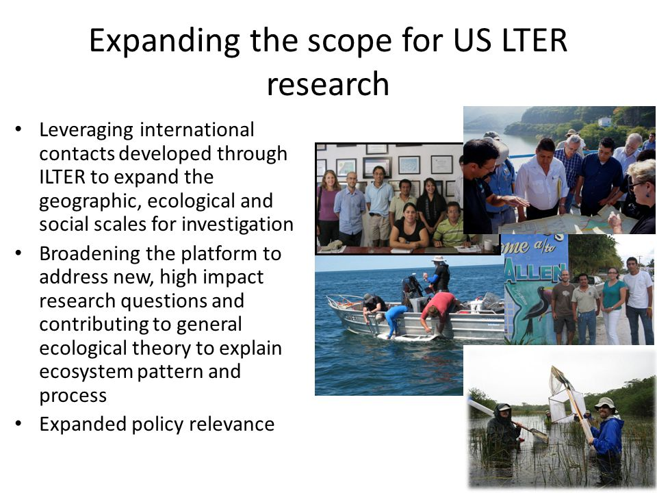 Expanding the scope for US LTER research Leveraging international contacts developed through ILTER to expand the geographic, ecological and social scales for investigation Broadening the platform to address new, high impact research questions and contributing to general ecological theory to explain ecosystem pattern and process Expanded policy relevance