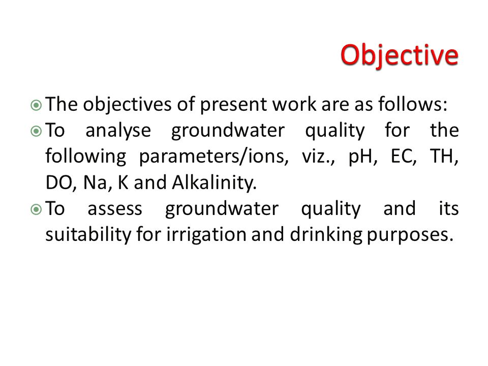  The objectives of present work are as follows:  To analyse groundwater quality for the following parameters/ions, viz., pH, EC, TH, DO, Na, K and Alkalinity.