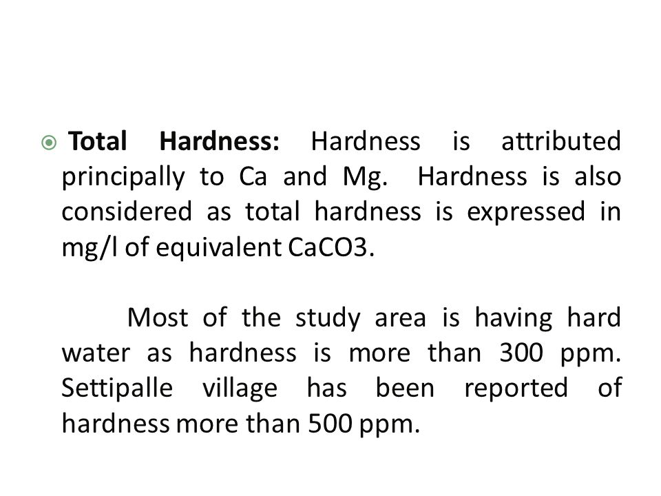  Total Hardness: Hardness is attributed principally to Ca and Mg.