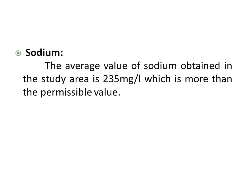  Sodium: The average value of sodium obtained in the study area is 235mg/l which is more than the permissible value.