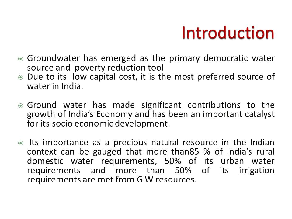  Groundwater has emerged as the primary democratic water source and poverty reduction tool  Due to its low capital cost, it is the most preferred source of water in India.