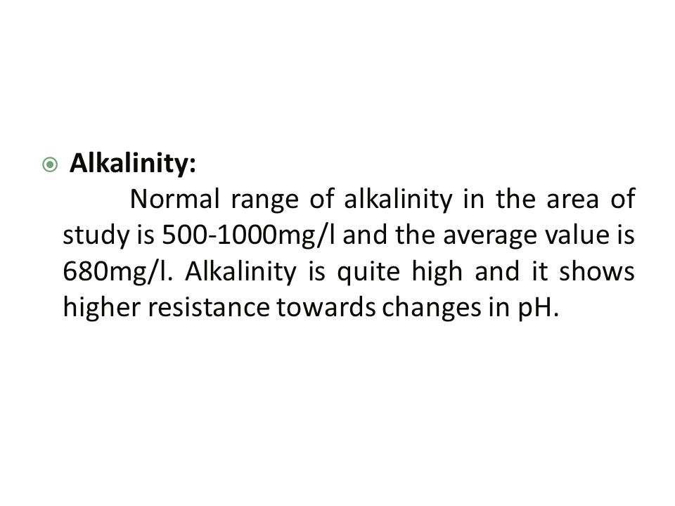  Alkalinity: Normal range of alkalinity in the area of study is 500-1000mg/l and the average value is 680mg/l.