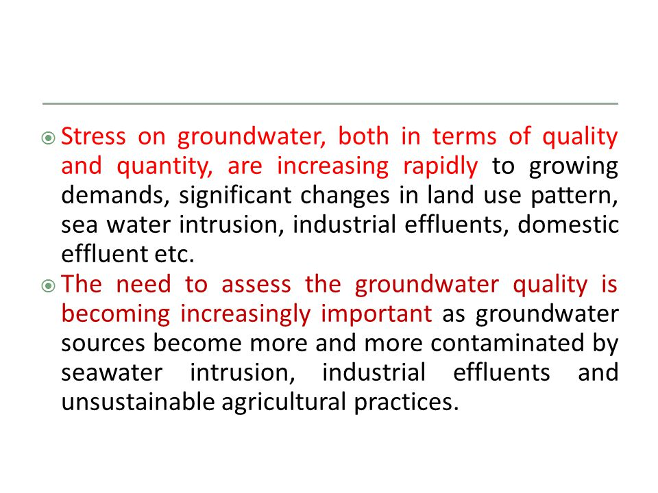  Stress on groundwater, both in terms of quality and quantity, are increasing rapidly to growing demands, significant changes in land use pattern, sea water intrusion, industrial effluents, domestic effluent etc.