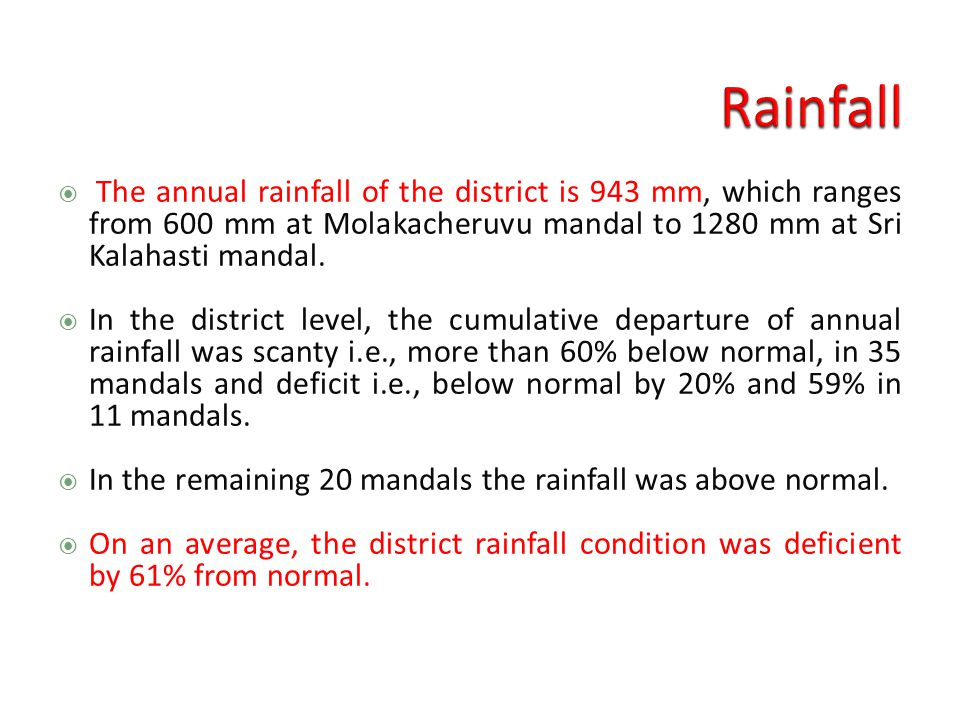  The annual rainfall of the district is 943 mm, which ranges from 600 mm at Molakacheruvu mandal to 1280 mm at Sri Kalahasti mandal.