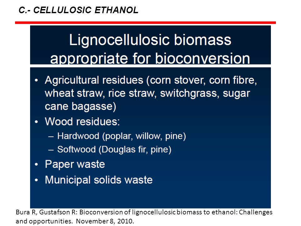C.- CELLULOSIC ETHANOL Bura R, Gustafson R: Bioconversion of lignocellulosic biomass to ethanol: Challenges and opportunities.