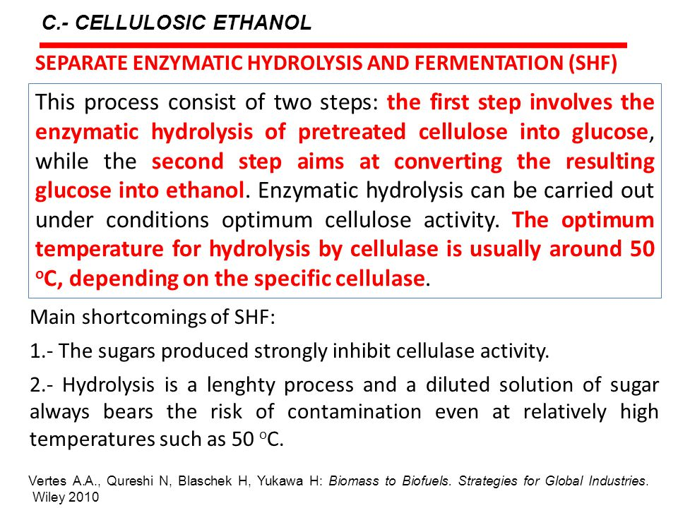 C.- CELLULOSIC ETHANOL This process consist of two steps: the first step involves the enzymatic hydrolysis of pretreated cellulose into glucose, while the second step aims at converting the resulting glucose into ethanol.
