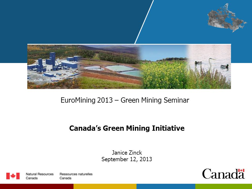 EuroMining 2013 – Green Mining Seminar Canada's Green Mining Initiative Janice Zinck September 12, 2013