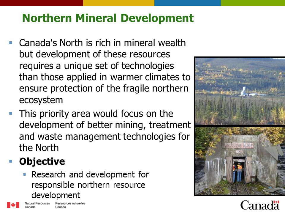 Northern Mineral Development  Canada s North is rich in mineral wealth but development of these resources requires a unique set of technologies than those applied in warmer climates to ensure protection of the fragile northern ecosystem  This priority area would focus on the development of better mining, treatment and waste management technologies for the North  Objective  Research and development for responsible northern resource development