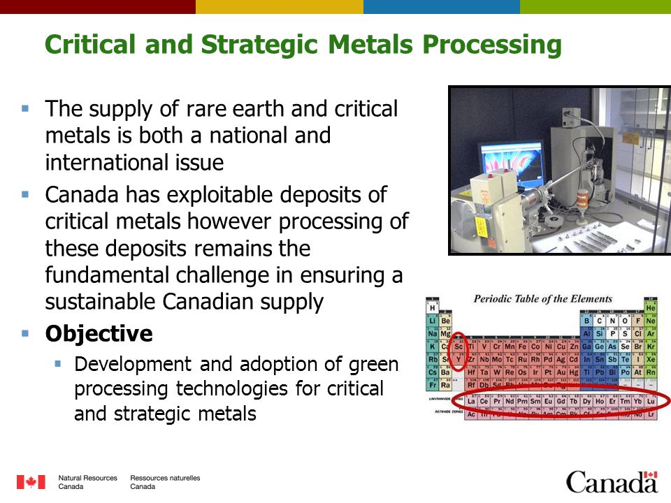 Critical and Strategic Metals Processing  The supply of rare earth and critical metals is both a national and international issue  Canada has exploitable deposits of critical metals however processing of these deposits remains the fundamental challenge in ensuring a sustainable Canadian supply  Objective  Development and adoption of green processing technologies for critical and strategic metals