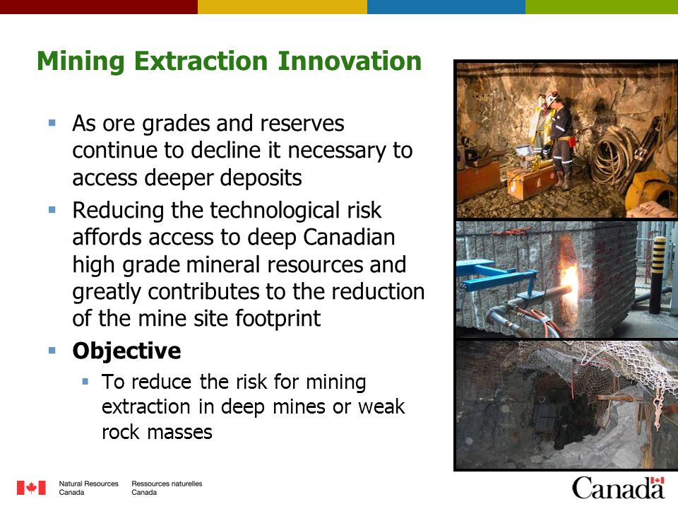 Mining Extraction Innovation  As ore grades and reserves continue to decline it necessary to access deeper deposits  Reducing the technological risk affords access to deep Canadian high grade mineral resources and greatly contributes to the reduction of the mine site footprint  Objective  To reduce the risk for mining extraction in deep mines or weak rock masses