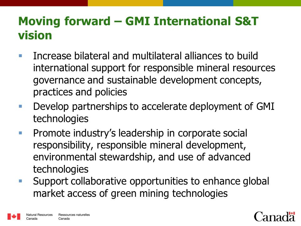 Moving forward – GMI International S&T vision  Increase bilateral and multilateral alliances to build international support for responsible mineral resources governance and sustainable development concepts, practices and policies  Develop partnerships to accelerate deployment of GMI technologies  Promote industry's leadership in corporate social responsibility, responsible mineral development, environmental stewardship, and use of advanced technologies  Support collaborative opportunities to enhance global market access of green mining technologies