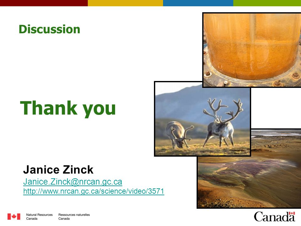 Discussion Thank you Janice Zinck Janice.Zinck@nrcan.gc.ca http://www.nrcan.gc.ca/science/video/3571