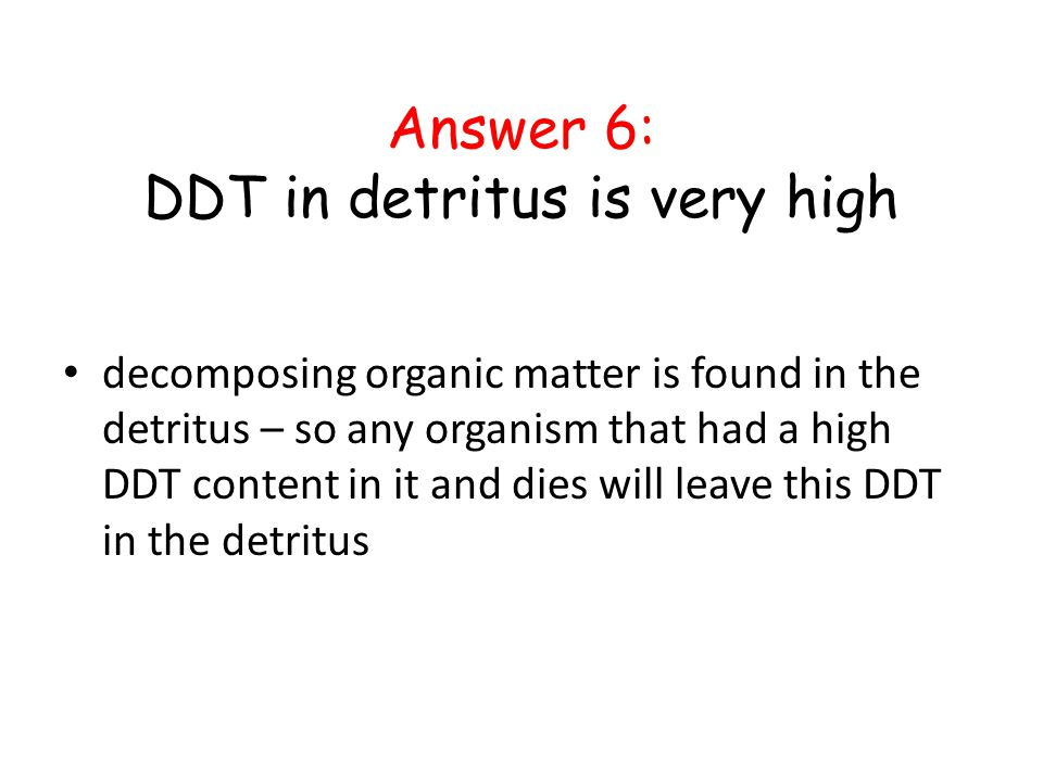 Answer 6: DDT in detritus is very high decomposing organic matter is found in the detritus – so any organism that had a high DDT content in it and die