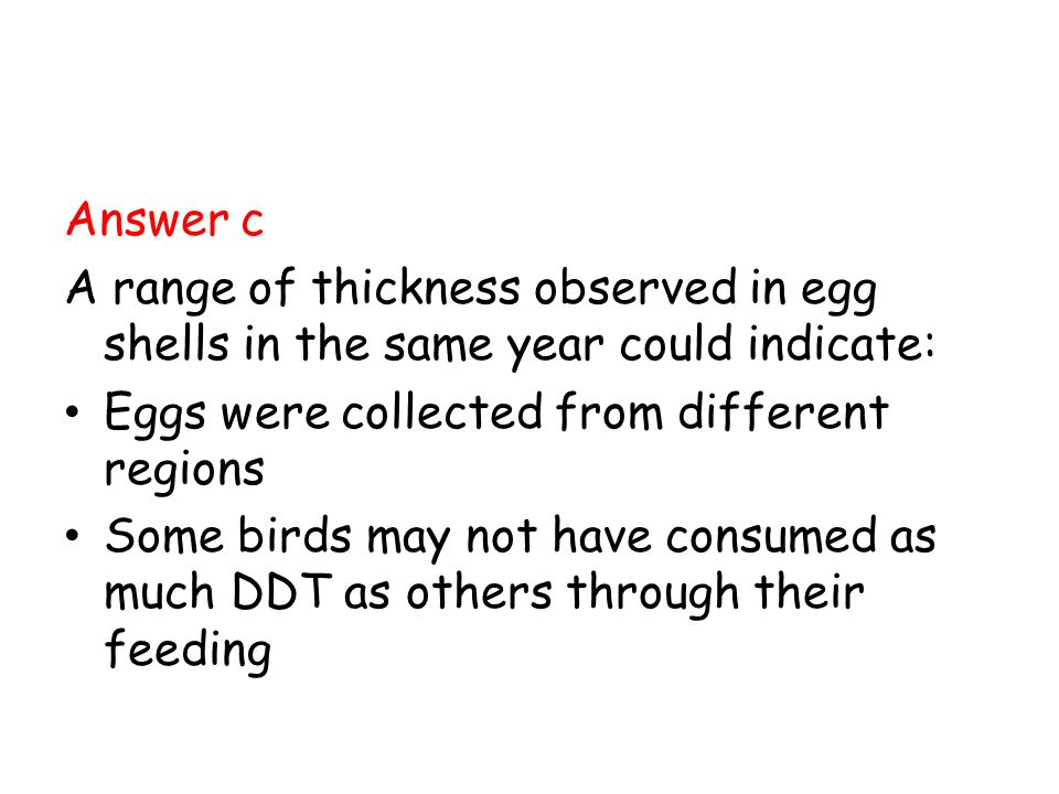 Answer c A range of thickness observed in egg shells in the same year could indicate: Eggs were collected from different regions Some birds may not ha