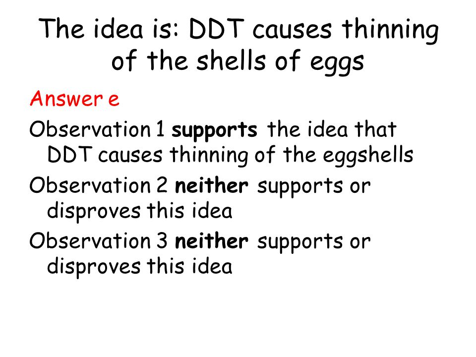 The idea is: DDT causes thinning of the shells of eggs Answer e Observation 1 supports the idea that DDT causes thinning of the eggshells Observation